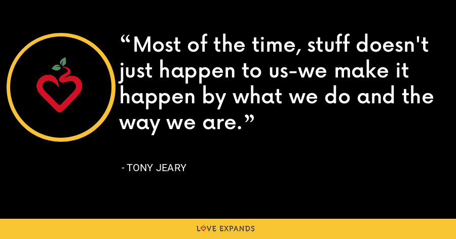 Most of the time, stuff doesn't just happen to us-we make it happen by what we do and the way we are. - Tony Jeary