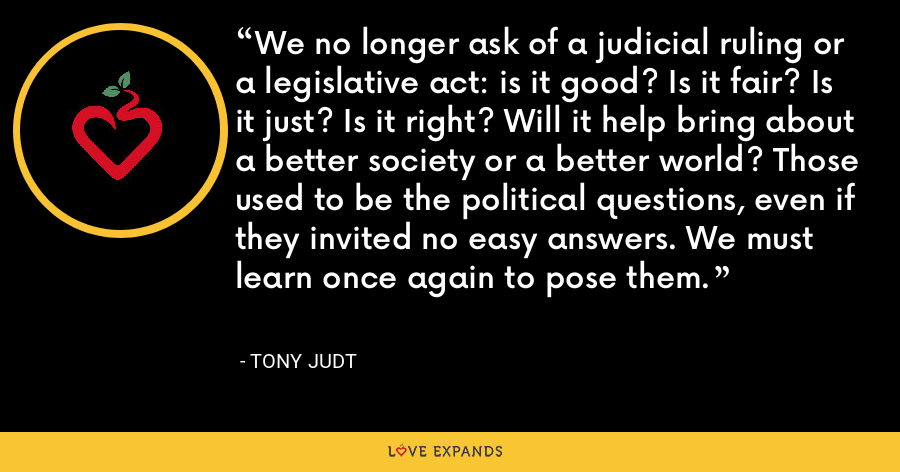 We no longer ask of a judicial ruling or a legislative act: is it good? Is it fair? Is it just? Is it right? Will it help bring about a better society or a better world? Those used to be the political questions, even if they invited no easy answers. We must learn once again to pose them. - Tony Judt