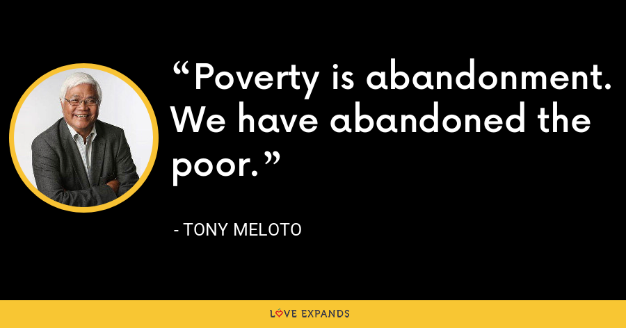 Poverty is abandonment. We have abandoned the poor. - Tony Meloto