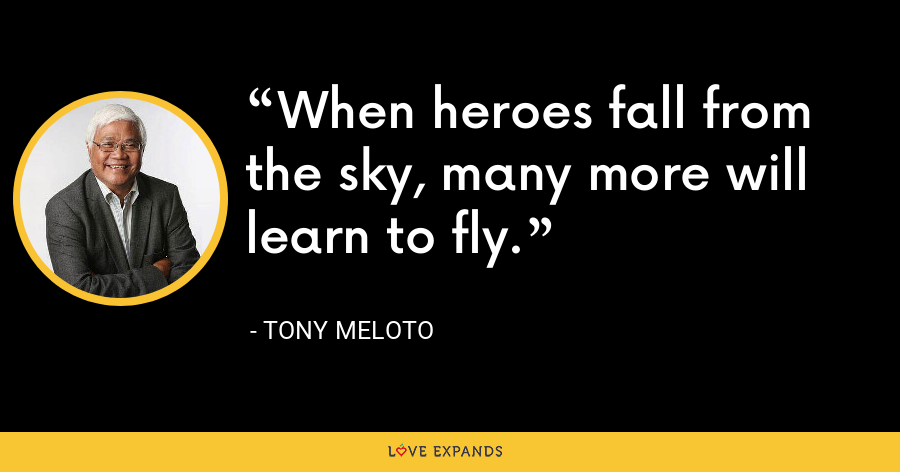 When heroes fall from the sky, many more will learn to fly. - Tony Meloto