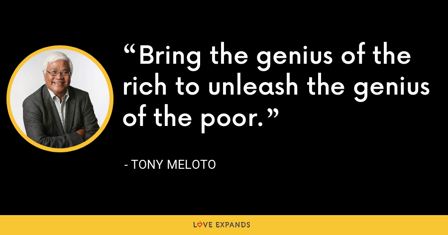 Bring the genius of the rich to unleash the genius of the poor. - Tony Meloto