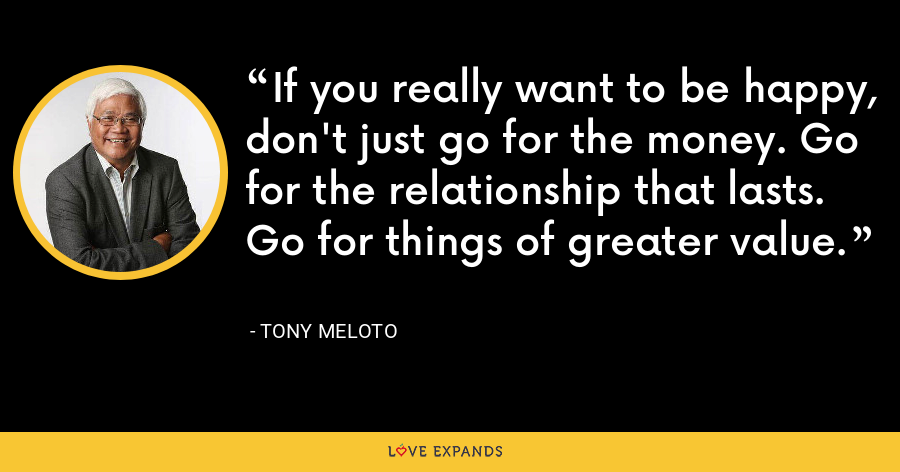 If you really want to be happy, don't just go for the money. Go for the relationship that lasts. Go for things of greater value. - Tony Meloto