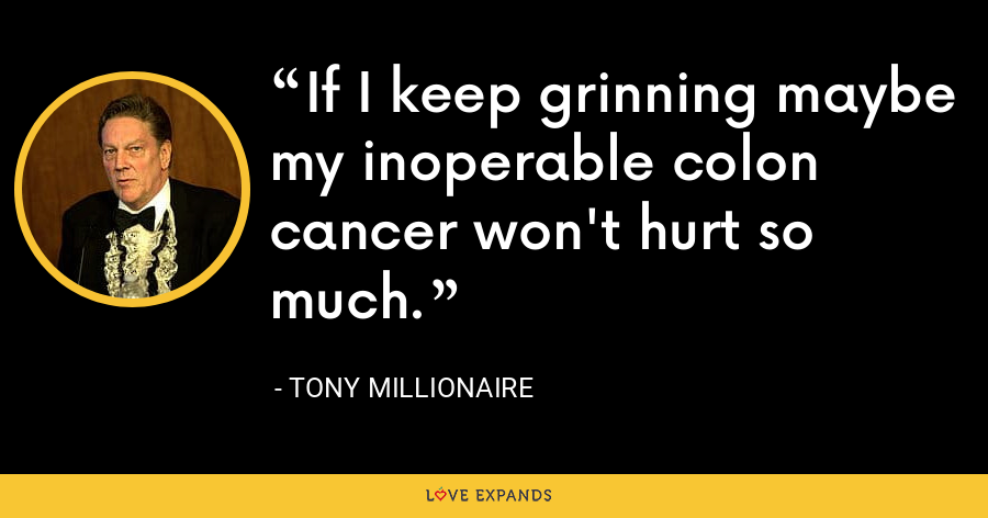 If I keep grinning maybe my inoperable colon cancer won't hurt so much. - Tony Millionaire