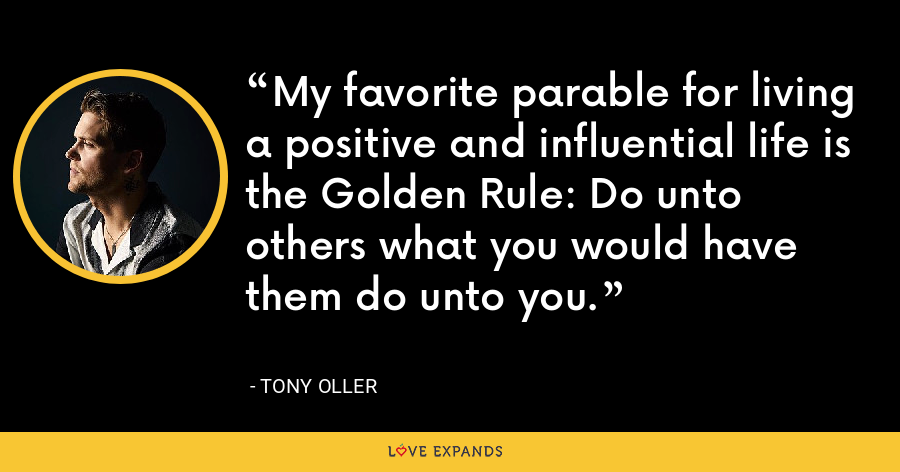 My favorite parable for living a positive and influential life is the Golden Rule: Do unto others what you would have them do unto you. - Tony Oller