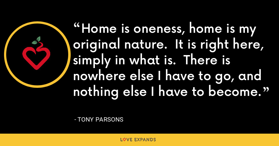 Home is oneness, home is my original nature.  It is right here, simply in what is.  There is nowhere else I have to go, and nothing else I have to become. - Tony Parsons