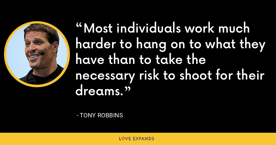 Most individuals work much harder to hang on to what they have than to take the necessary risk to shoot for their dreams. - Tony Robbins