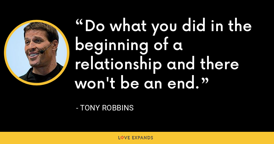 Do what you did in the beginning of a relationship and there won't be an end. - Tony Robbins
