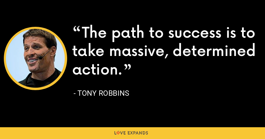 The path to success is to take massive, determined action. - Tony Robbins