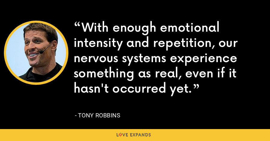 With enough emotional intensity and repetition, our nervous systems experience something as real, even if it hasn't occurred yet. - Tony Robbins