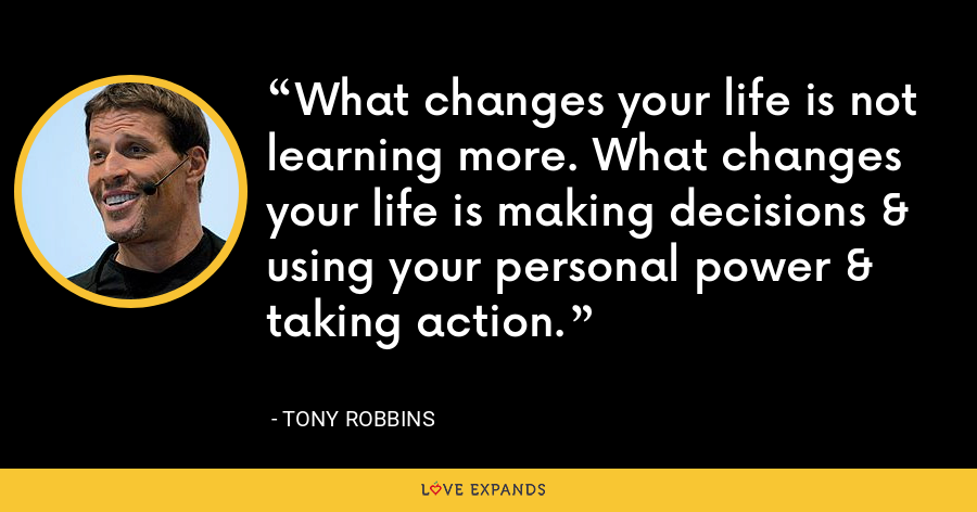 What changes your life is not learning more. What changes your life is making decisions & using your personal power & taking action. - Tony Robbins