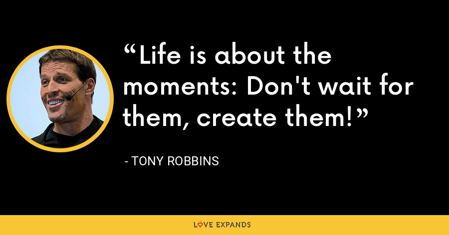 Life is about the moments: Don't wait for them, create them! - Tony Robbins