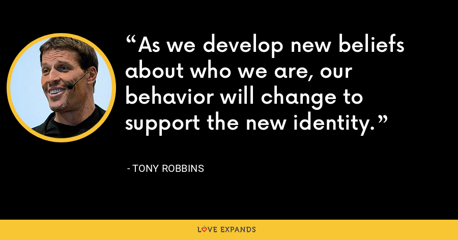As we develop new beliefs about who we are, our behavior will change to support the new identity. - Tony Robbins