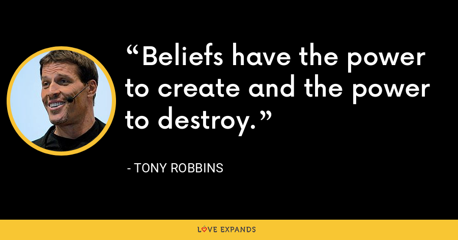 Beliefs have the power to create and the power to destroy. - Tony Robbins