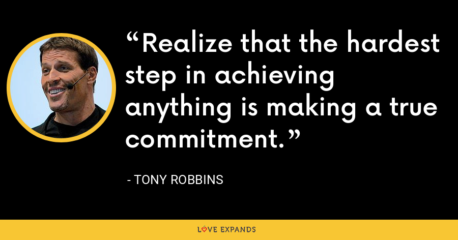 Realize that the hardest step in achieving anything is making a true commitment. - Tony Robbins