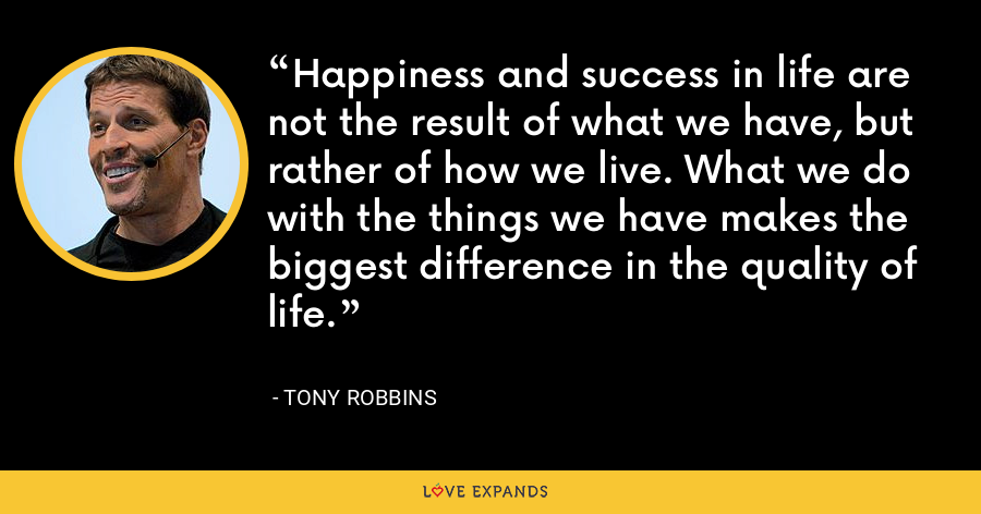 Happiness and success in life are not the result of what we have, but rather of how we live. What we do with the things we have makes the biggest difference in the quality of life. - Tony Robbins
