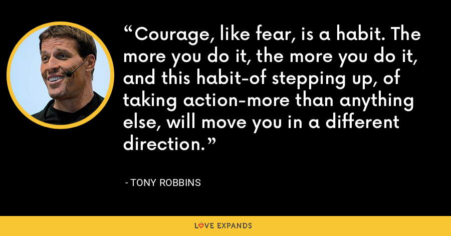 Courage, like fear, is a habit. The more you do it, the more you do it, and this habit-of stepping up, of taking action-more than anything else, will move you in a different direction. - Tony Robbins