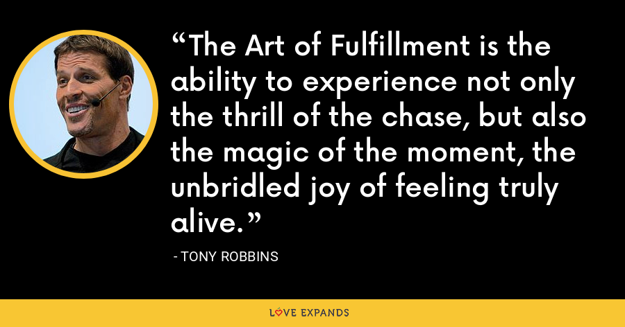 The Art of Fulfillment is the ability to experience not only the thrill of the chase, but also the magic of the moment, the unbridled joy of feeling truly alive. - Tony Robbins