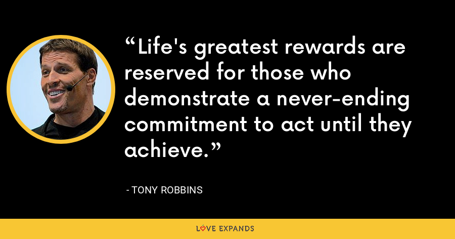 Life's greatest rewards are reserved for those who demonstrate a never-ending commitment to act until they achieve. - Tony Robbins