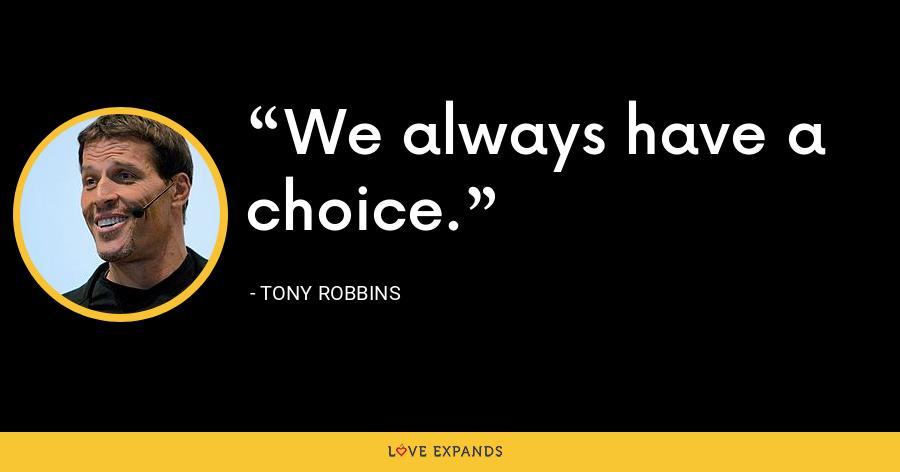 We always have a choice. - Tony Robbins