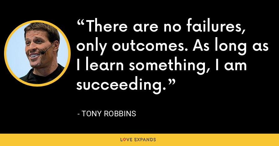 There are no failures, only outcomes. As long as I learn something, I am succeeding. - Tony Robbins