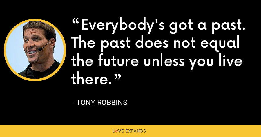 Everybody's got a past. The past does not equal the future unless you live there. - Tony Robbins