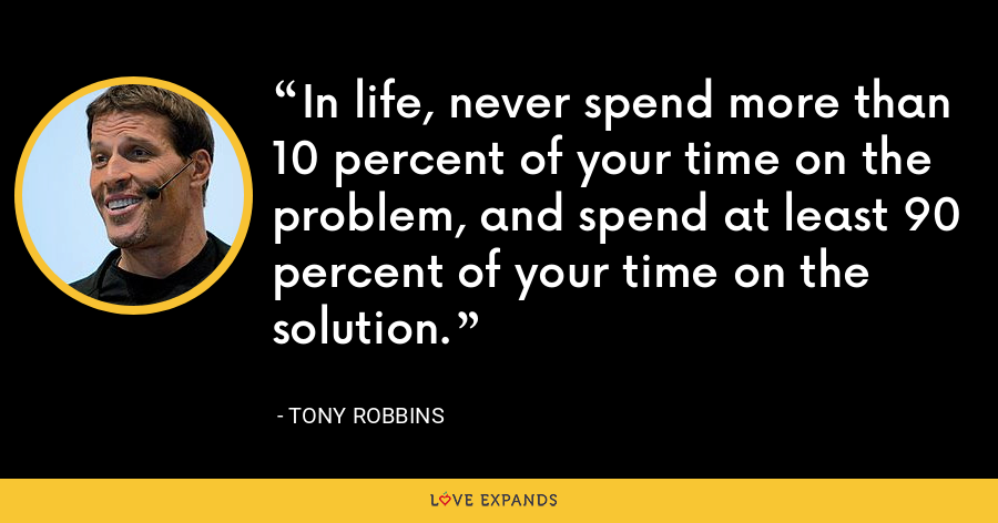 In life, never spend more than 10 percent of your time on the problem, and spend at least 90 percent of your time on the solution. - Tony Robbins