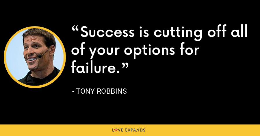 Success is cutting off all of your options for failure. - Tony Robbins
