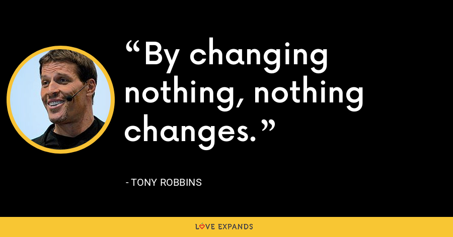 By changing nothing, nothing changes. - Tony Robbins