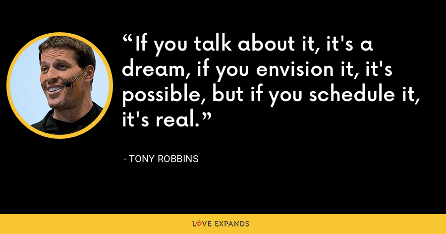 If you talk about it, it's a dream, if you envision it, it's possible, but if you schedule it, it's real. - Tony Robbins