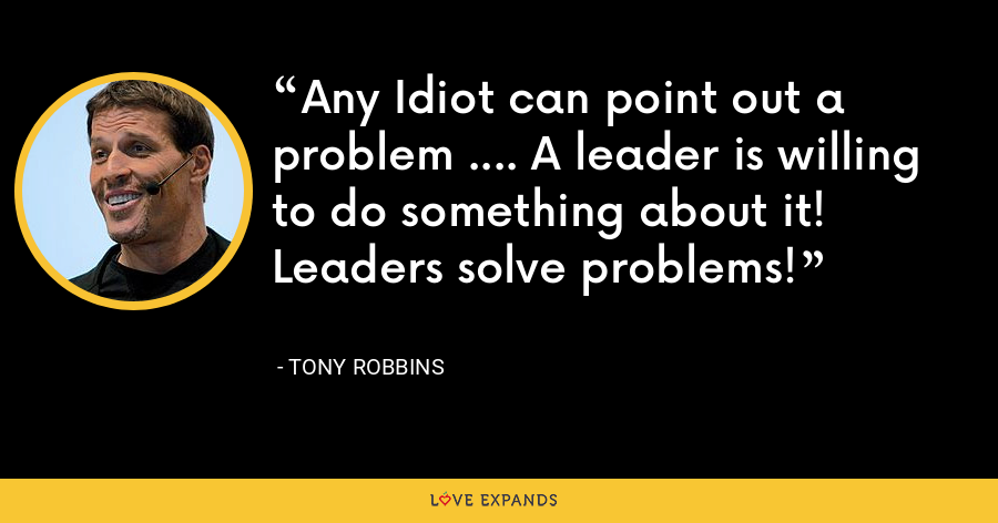 Any Idiot can point out a problem .... A leader is willing to do something about it! Leaders solve problems! - Tony Robbins