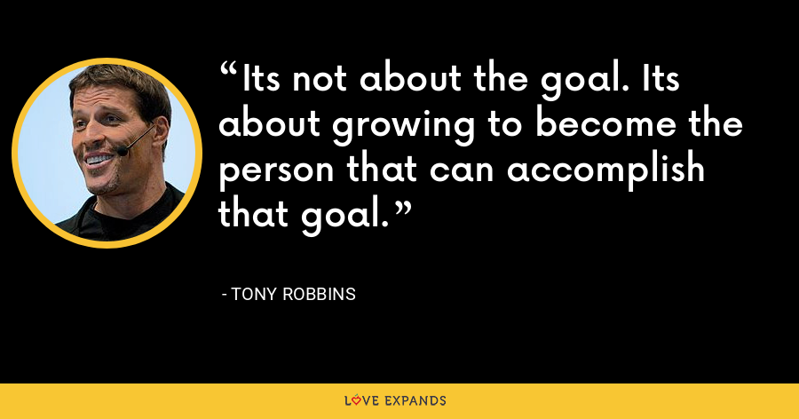 Its not about the goal. Its about growing to become the person that can accomplish that goal. - Tony Robbins