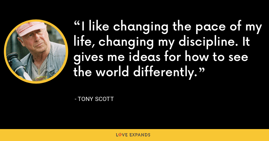 I like changing the pace of my life, changing my discipline. It gives me ideas for how to see the world differently. - Tony Scott