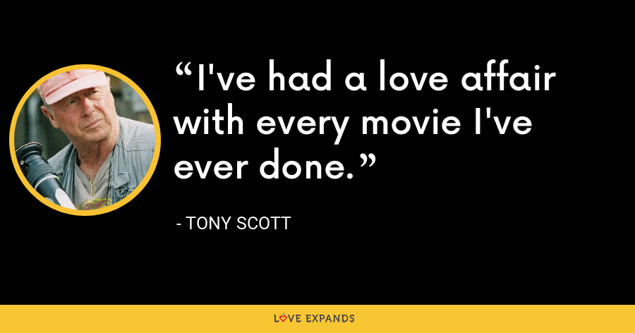 I've had a love affair with every movie I've ever done. - Tony Scott