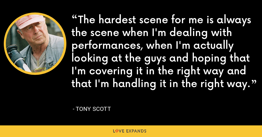 The hardest scene for me is always the scene when I'm dealing with performances, when I'm actually looking at the guys and hoping that I'm covering it in the right way and that I'm handling it in the right way. - Tony Scott