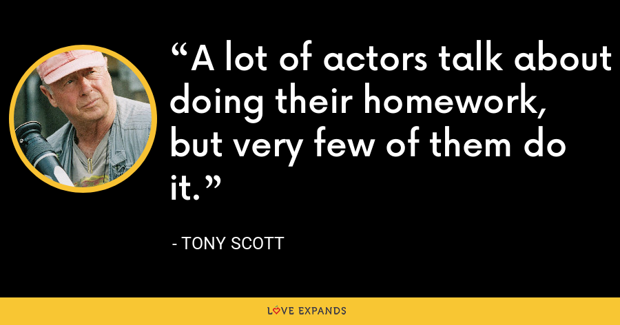 A lot of actors talk about doing their homework, but very few of them do it. - Tony Scott