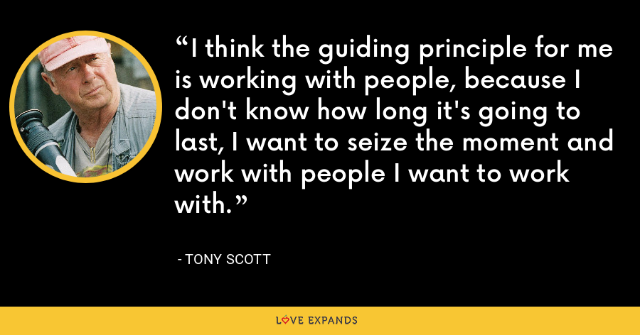 I think the guiding principle for me is working with people, because I don't know how long it's going to last, I want to seize the moment and work with people I want to work with. - Tony Scott
