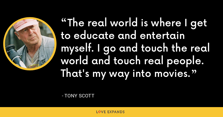 The real world is where I get to educate and entertain myself. I go and touch the real world and touch real people. That's my way into movies. - Tony Scott