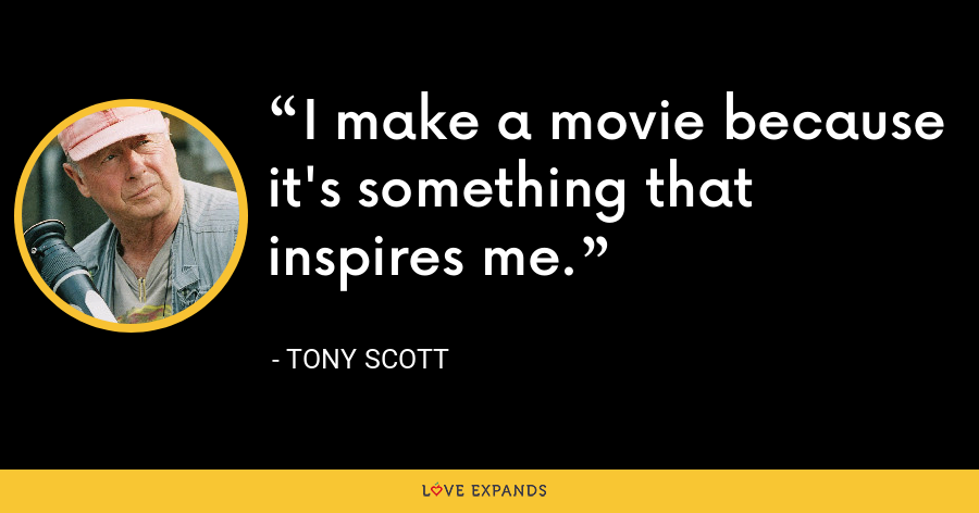 I make a movie because it's something that inspires me. - Tony Scott