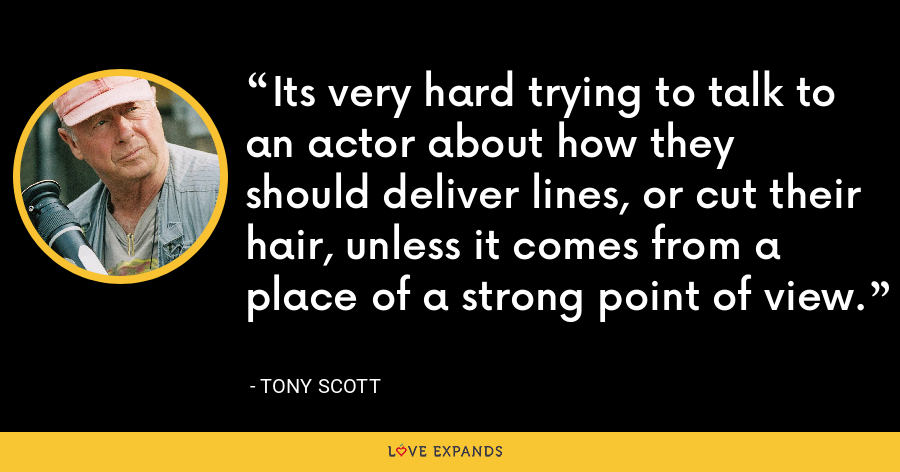 Its very hard trying to talk to an actor about how they should deliver lines, or cut their hair, unless it comes from a place of a strong point of view. - Tony Scott