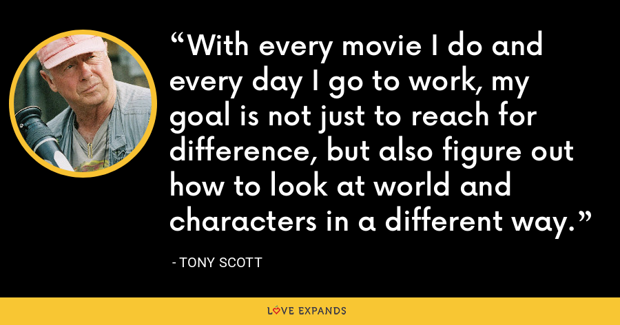 With every movie I do and every day I go to work, my goal is not just to reach for difference, but also figure out how to look at world and characters in a different way. - Tony Scott