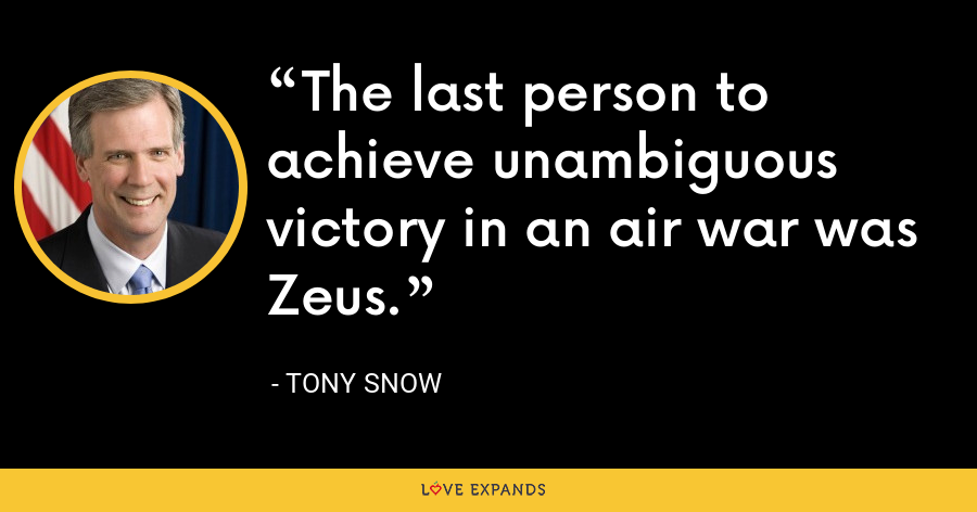 The last person to achieve unambiguous victory in an air war was Zeus. - Tony Snow
