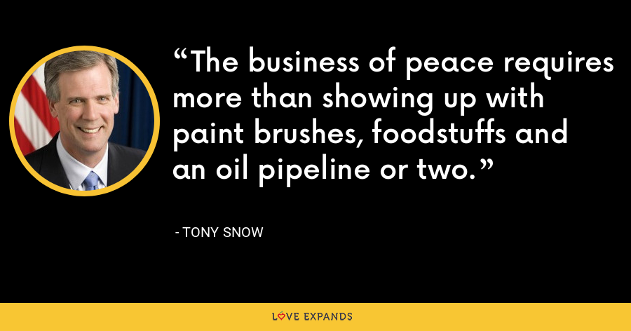 The business of peace requires more than showing up with paint brushes, foodstuffs and an oil pipeline or two. - Tony Snow