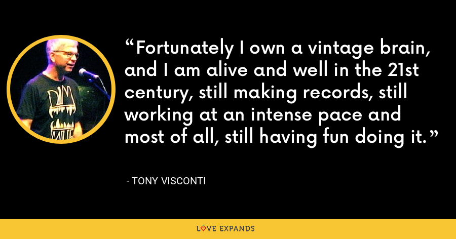 Fortunately I own a vintage brain, and I am alive and well in the 21st century, still making records, still working at an intense pace and most of all, still having fun doing it. - Tony Visconti
