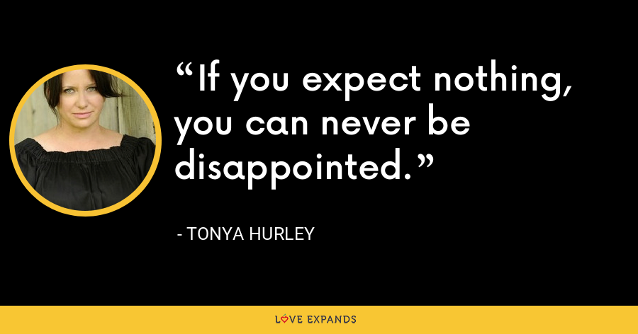 If you expect nothing, you can never be disappointed. - Tonya Hurley