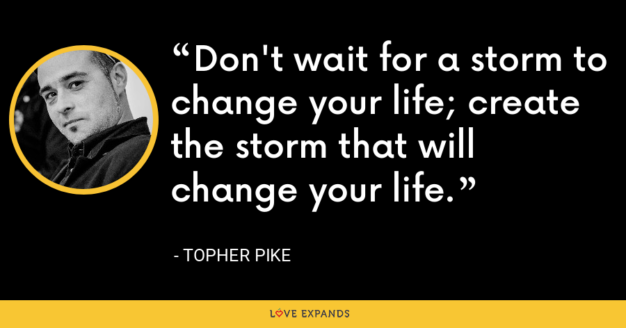 Don't wait for a storm to change your life; create the storm that will change your life. - Topher Pike