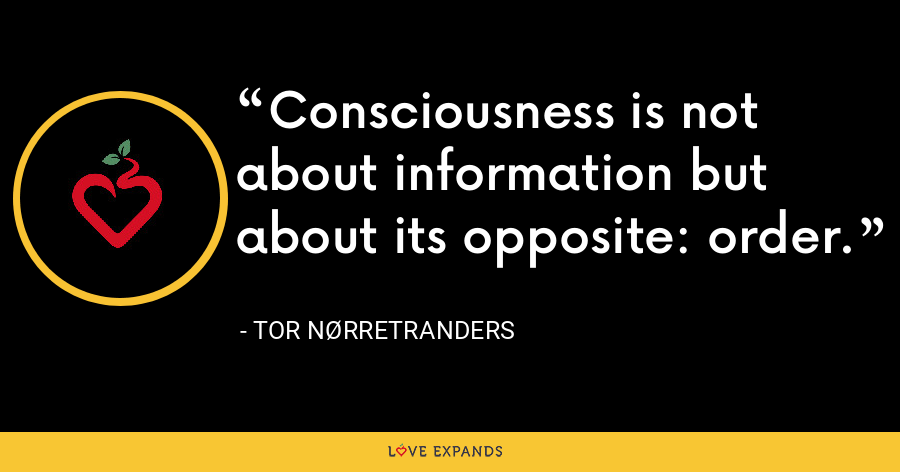 Consciousness is not about information but about its opposite: order. - Tor Nørretranders