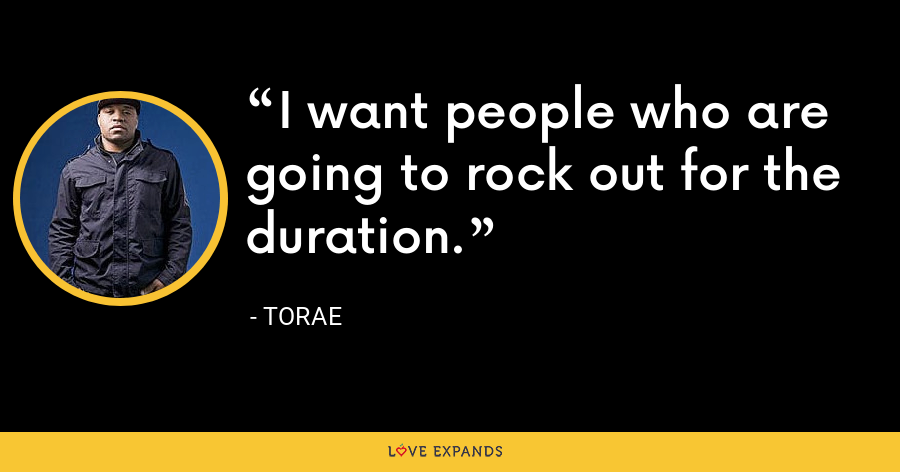 I want people who are going to rock out for the duration. - Torae