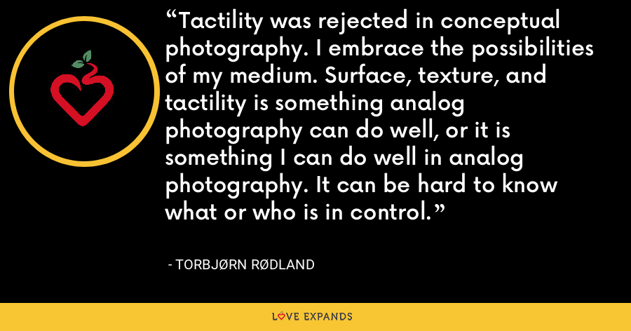 Tactility was rejected in conceptual photography. I embrace the possibilities of my medium. Surface, texture, and tactility is something analog photography can do well, or it is something I can do well in analog photography. It can be hard to know what or who is in control. - Torbjørn Rødland