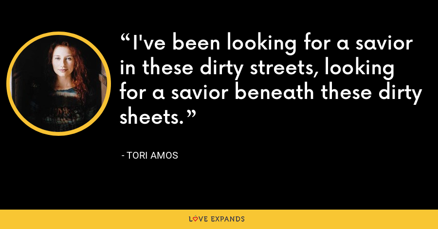 I've been looking for a savior in these dirty streets, looking for a savior beneath these dirty sheets. - Tori Amos