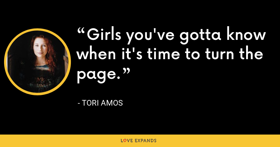 Girls you've gotta know when it's time to turn the page. - Tori Amos